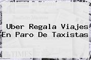 <b>Uber</b> Regala Viajes En Paro De Taxistas