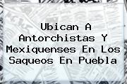 Ubican A Antorchistas Y Mexiquenses En Los Saqueos En <b>Puebla</b>