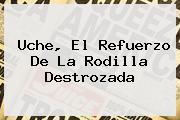 <b>Uche</b>, El Refuerzo De La Rodilla Destrozada