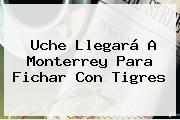 <b>Uche</b> Llegará A Monterrey Para Fichar Con Tigres