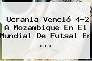 Ucrania Venció 4-2 A Mozambique En El <b>Mundial De Futsal</b> En ...