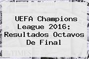 <b>UEFA Champions League 2016</b>: Resultados Octavos De <b>Final</b>