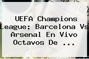 UEFA Champions League: <b>Barcelona Vs Arsenal</b> En Vivo Octavos De <b>...</b>