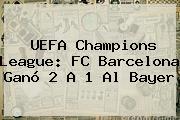 <b>UEFA Champions League</b>: FC Barcelona Ganó 2 A 1 Al Bayer