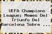 <b>UEFA Champions League</b>: Memes Del Triunfo Del Barcelona Sobre <b>...</b>