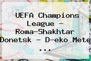 <b>UEFA Champions</b> League - Roma-Shakhtar Donetsk - D?eko Mete ...
