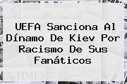 <b>UEFA</b> Sanciona Al Dínamo De Kiev Por Racismo De Sus Fanáticos