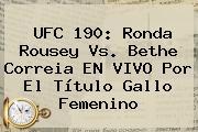 UFC 190: <b>Ronda Rousey</b> Vs. Bethe Correia EN VIVO Por El Título Gallo Femenino