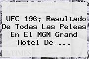 <b>UFC 196</b>: Resultado De Todas Las Peleas En El MGM Grand Hotel De <b>...</b>