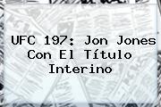 <b>UFC 197</b>: Jon Jones Con El Título Interino
