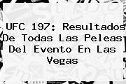 <b>UFC</b> 197: Resultados De Todas Las Peleas Del Evento En Las Vegas
