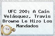 UFC 200: A <b>Caín Velásquez</b>, Travis Browne Le Hizo Los Mandados