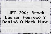 <b>UFC 200</b>: Brock Lesnar Regresó Y Dominó A Mark Hunt