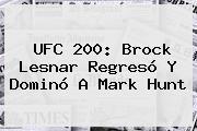 <b>UFC 200</b>: Brock Lesnar Regresó Y Dominó A Mark Hunt