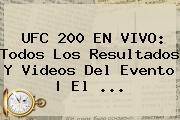 <b>UFC 200</b> EN VIVO: Todos Los Resultados Y Videos Del Evento | El ...