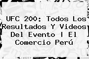 <b>UFC 200</b>: Todos Los Resultados Y Videos Del Evento | El Comercio Perú