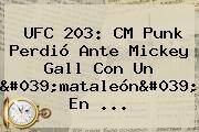 UFC 203: <b>CM Punk</b> Perdió Ante Mickey Gall Con Un &#039;mataleón&#039; En ...