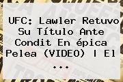<b>UFC</b>: Lawler Retuvo Su Título Ante Condit En épica Pelea (VIDEO) | El <b>...</b>