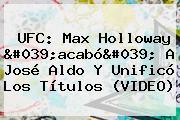 <b>UFC</b>: Max Holloway 'acabó' A José Aldo Y Unificó Los Títulos (VIDEO)