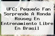 UFC: Pequeño Fan Sorprende A <b>Ronda Rousey</b> En Entrenamiento Libre En Brasil