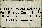 UFC: <b>Ronda Rousey</b> Vs. Bethe Correia En Vivo Por El Título Gallo Femenino