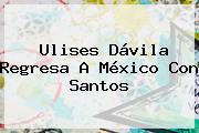 <b>Ulises Dávila</b> Regresa A México Con Santos