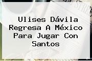 <b>Ulises Dávila</b> Regresa A México Para Jugar Con Santos