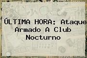 ÚLTIMA <b>HORA</b>: Ataque Armado A Club Nocturno