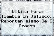 Ultima Hora: Tiembla En Jalisco; Reportan <b>sismo</b> De 6 Grados