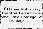 Últimas Noticias: Eventos Deportivos Para Este Domingo <b>21 De Mayo</b> ...