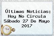 Últimas Noticias: <b>Hoy No Circula</b> Sábado <b>27 De Mayo 2017</b>
