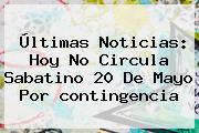 Últimas Noticias: Hoy No Circula Sabatino <b>20 De Mayo</b> Por <b>contingencia</b>