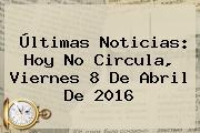 Últimas Noticias: <b>Hoy No Circula</b>, Viernes <b>8 De Abril</b> De <b>2016</b>