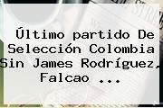 Último <b>partido</b> De Selección <b>Colombia</b> Sin James Rodríguez, Falcao ...