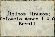 Últimos Minutos: <b>Colombia</b> Vence 1-0 A <b>Brasil</b>