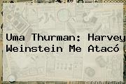 <b>Uma Thurman</b>: Harvey Weinstein Me Atacó