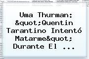 <b>Uma Thurman</b>: &quot;Quentin Tarantino Intentó Matarme&quot; Durante El ...