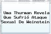 <b>Uma Thurman</b> Revela Que Sufrió Ataque Sexual De Weinstein