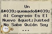 """Un 'quemado' Al Congreso Es El Nuevo """"¿usted No Sabe Quién Soy ..."""