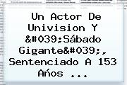Un Actor De Univision Y 'Sábado Gigante', Sentenciado A 153 Años ...