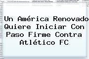 Un América Renovado Quiere Iniciar Con Paso Firme Contra Atlético FC