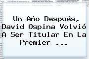 Un Año Después, David Ospina Volvió A Ser Titular En La <b>Premier</b> ...