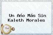 Un Año Más Sin <b>Kaleth Morales</b>