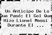 Un Anticipo De Lo Que Pasó: El Gol Que Hizo Lionel <b>Messi</b> Durante El ...