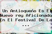 Un Antioqueño Es El Nuevo <b>rey</b> Aficionado En El Festival De La ...