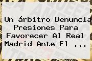 Un árbitro Denuncia Presiones Para Favorecer Al <b>Real Madrid</b> Ante El <b>...</b>