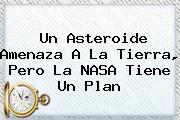 Un Asteroide Amenaza A La Tierra, Pero La <b>NASA</b> Tiene Un Plan