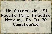 Un Asteroide, El Regalo Para <b>Freddie Mercury</b> En Su 70 Cumpleaños