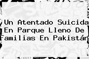 Un Atentado Suicida En Parque Lleno De Familias En <b>Pakistán</b>