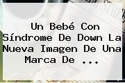 Un Bebé Con <b>Síndrome De Down</b> La Nueva Imagen De Una Marca De ...